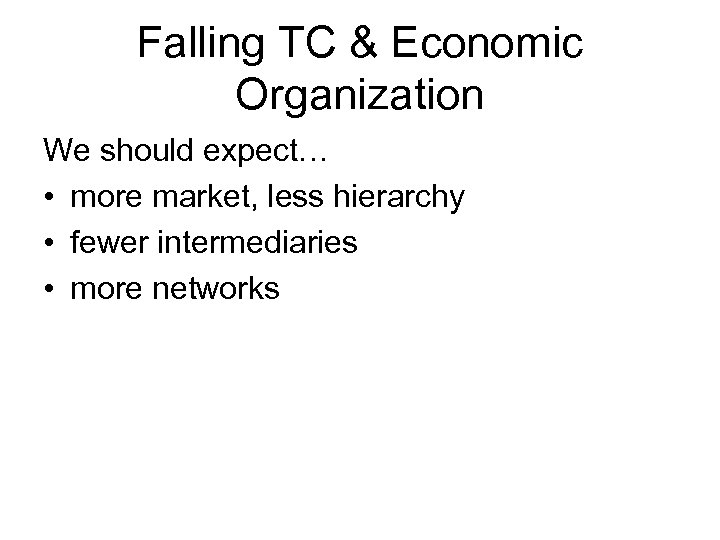 Falling TC & Economic Organization We should expect… • more market, less hierarchy •