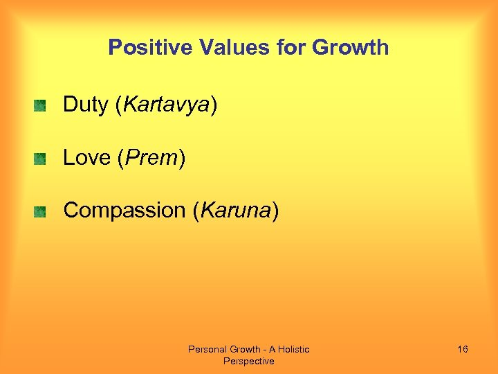 Positive Values for Growth Duty (Kartavya) Love (Prem) Compassion (Karuna) Personal Growth - A