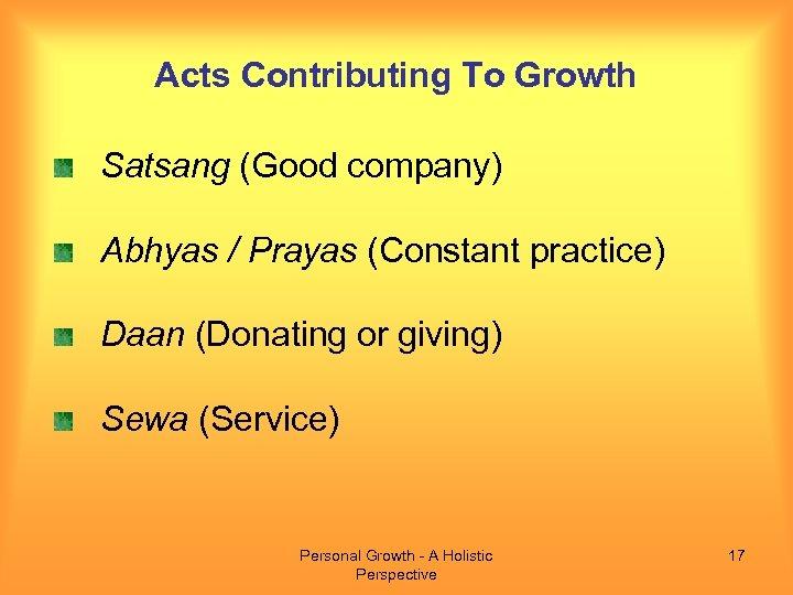 Acts Contributing To Growth Satsang (Good company) Abhyas / Prayas (Constant practice) Daan (Donating