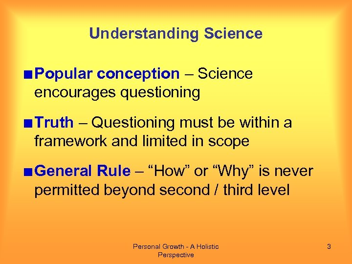 Understanding Science Popular conception – Science encourages questioning Truth – Questioning must be within