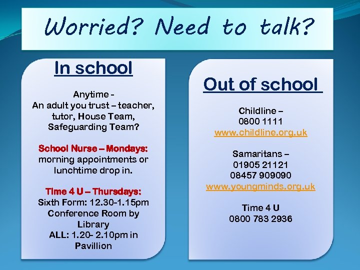 Worried? Need to talk? In school Anytime An adult you trust – teacher, tutor,