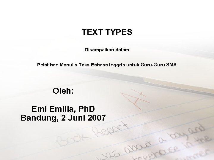 TEXT TYPES Disampaikan dalam Pelatihan Menulis Teks Bahasa Inggris untuk Guru-Guru SMA Oleh: Emilia,