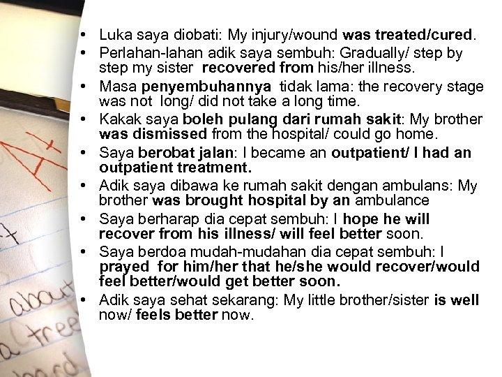 • Luka saya diobati: My injury/wound was treated/cured. • Perlahan-lahan adik saya sembuh: