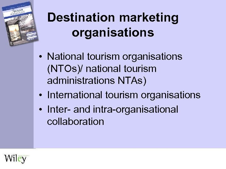 Destination marketing organisations • National tourism organisations (NTOs)/ national tourism administrations NTAs) • International