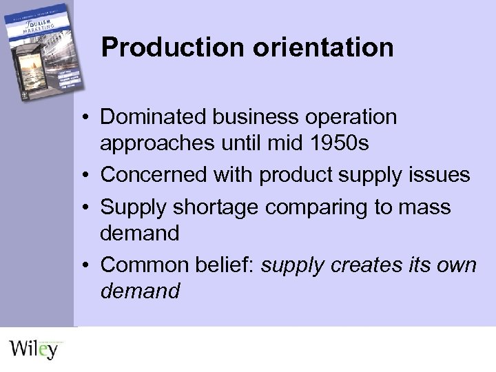 Production orientation • Dominated business operation approaches until mid 1950 s • Concerned with