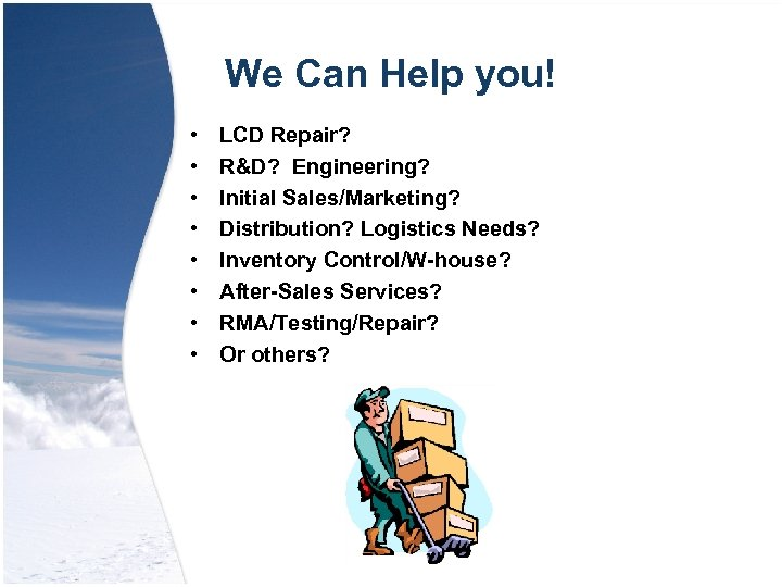 We Can Help you! • • LCD Repair? R&D? Engineering? Initial Sales/Marketing? Distribution? Logistics