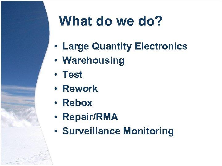 What do we do? • • Large Quantity Electronics Warehousing Test Rework Rebox Repair/RMA