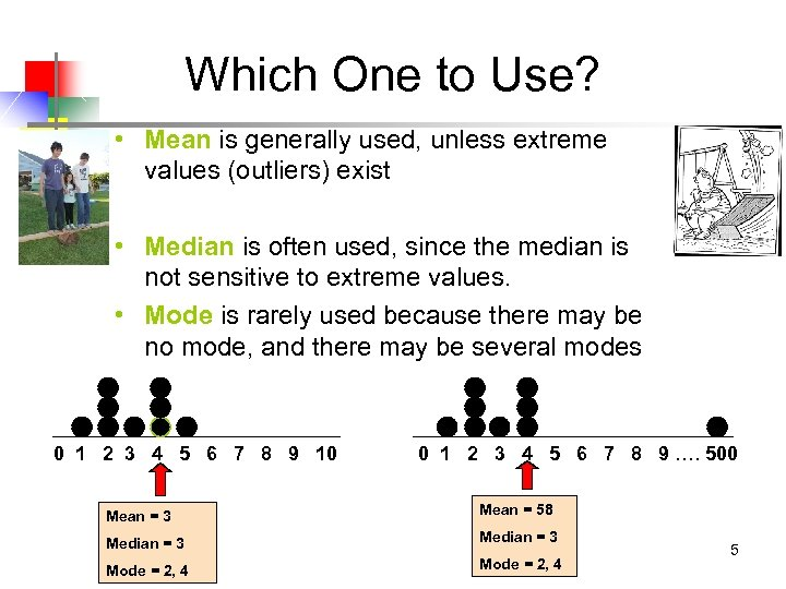 Which One to Use? • Mean is generally used, unless extreme values (outliers) exist