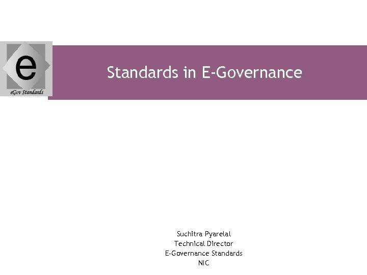 Standards in E-Governance Suchitra Pyarelal Technical Director E-Governance Standards NIC