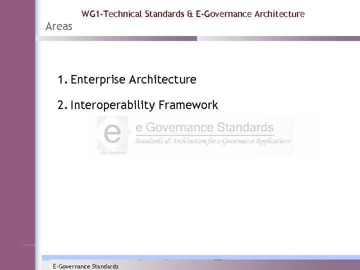 WG 1 -Technical Standards & E-Governance Architecture Areas 1. Enterprise Architecture 2. Interoperability Framework
