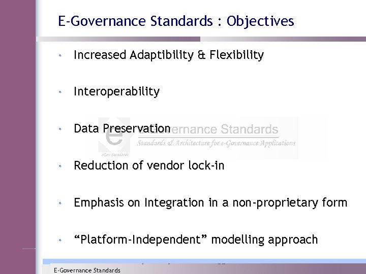 E-Governance Standards : Objectives • Increased Adaptibility & Flexibility • Interoperability • Data Preservation
