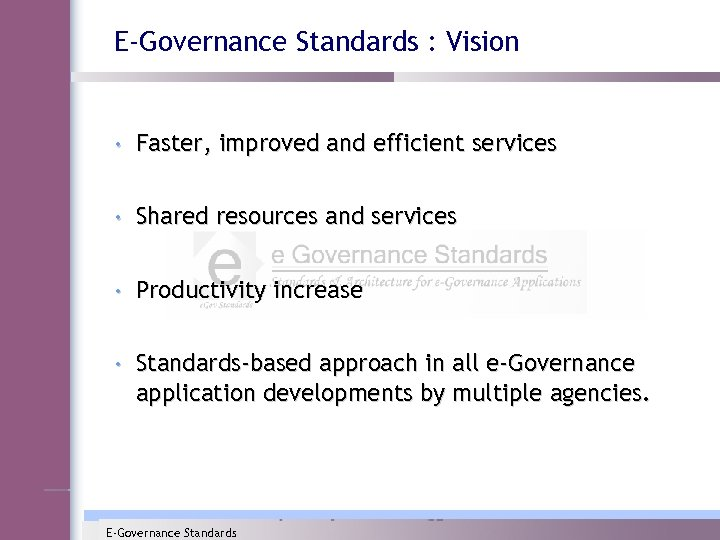 E-Governance Standards : Vision • Faster, improved and efficient services • Shared resources and