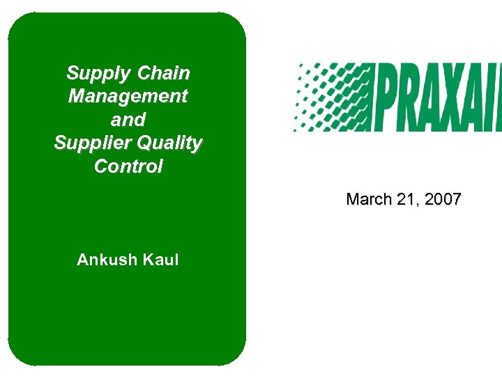 Supply Chain Management and Supplier Quality Control March 21, 2007 Ankush Kaul