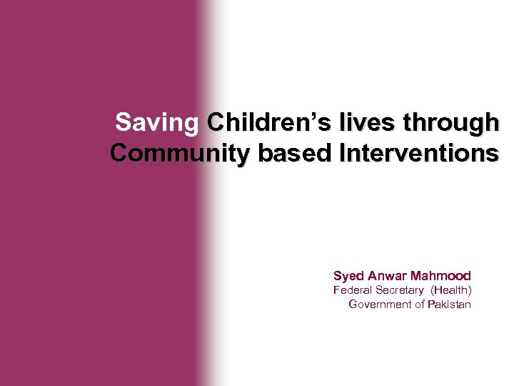 Ministry of Health Saving Children's lives through Community based Interventions Syed Anwar Mahmood Federal