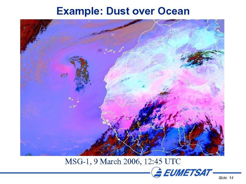Example: Dust over Ocean MSG-1, 9 March 2006, 12: 45 UTC Slide: 14