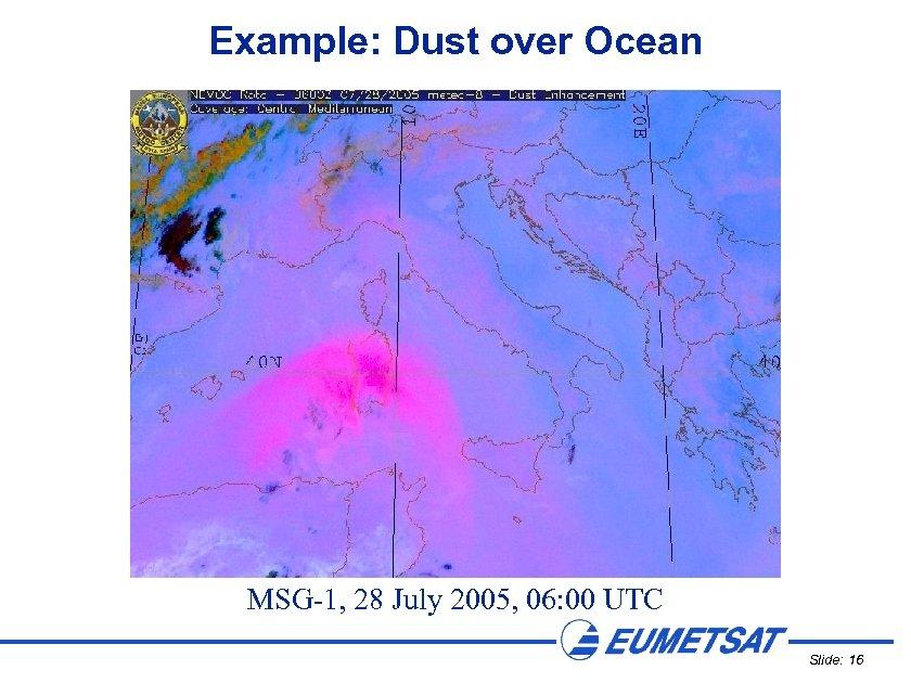 Example: Dust over Ocean MSG-1, 28 July 2005, 06: 00 UTC Slide: 16