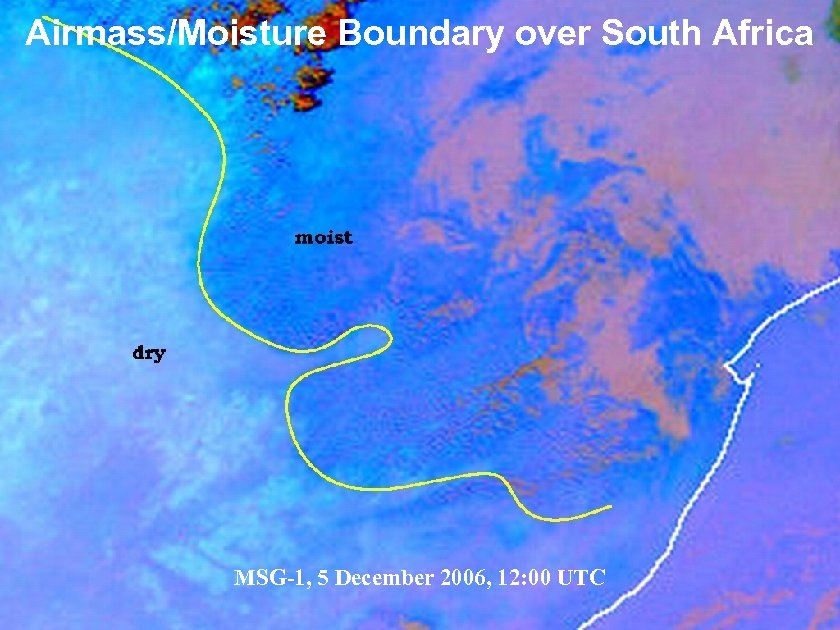Airmass/Moisture Boundary over South Africa MSG-1, 5 December 2006, 12: 00 UTC Slide: 19
