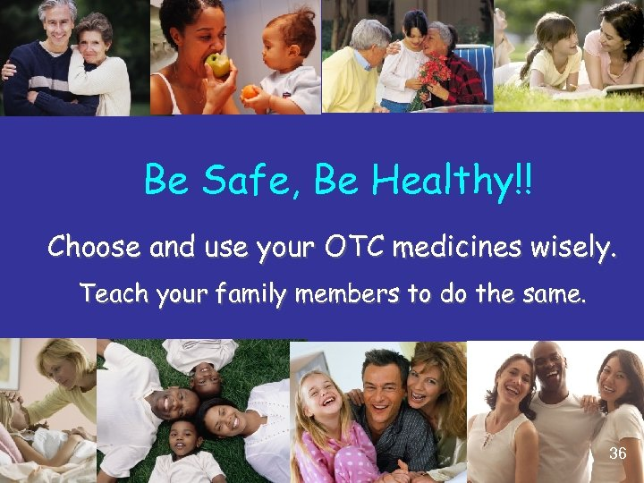 Be Safe, Be Healthy!! Choose and use your OTC medicines wisely. Teach your family