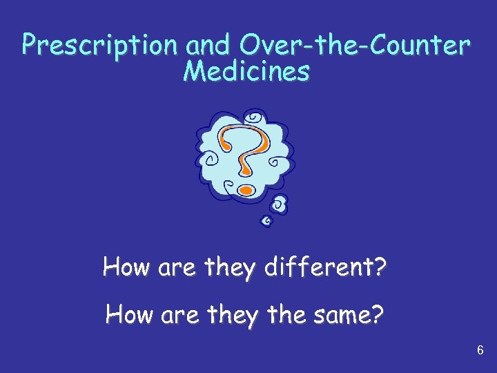 Prescription and Over-the-Counter Medicines How are they different? How are they the same? 6