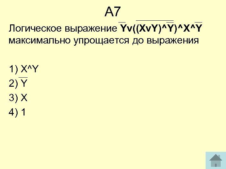 А 7 Логическое выражение Yv((Xv. Y)^Y)^X^Y максимально упрощается до выражения 1) X^Y 2) Y