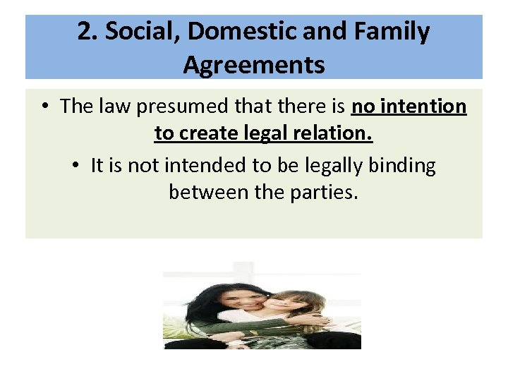2. Social, Domestic and Family Agreements • The law presumed that there is no