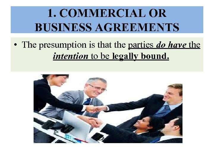 1. COMMERCIAL OR BUSINESS AGREEMENTS • The presumption is that the parties do have