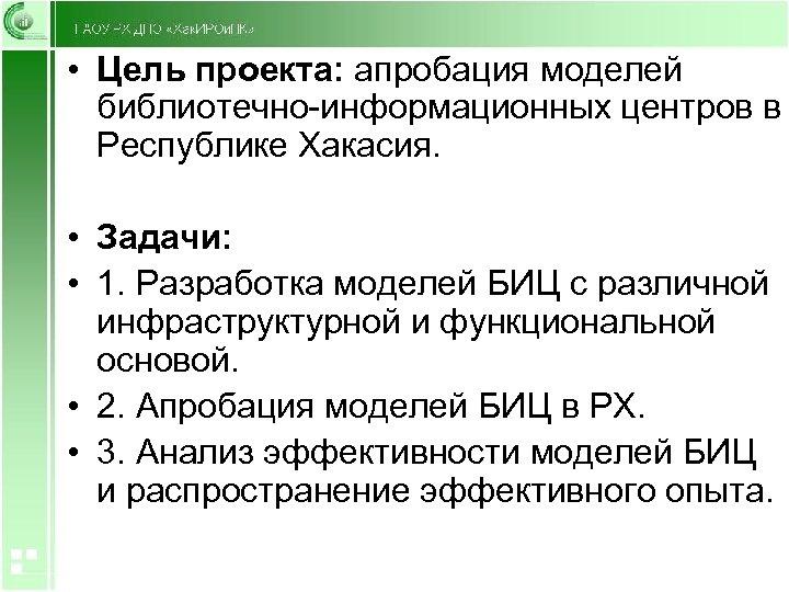 • Цель проекта: апробация моделей библиотечно-информационных центров в Республике Хакасия. • Задачи: •