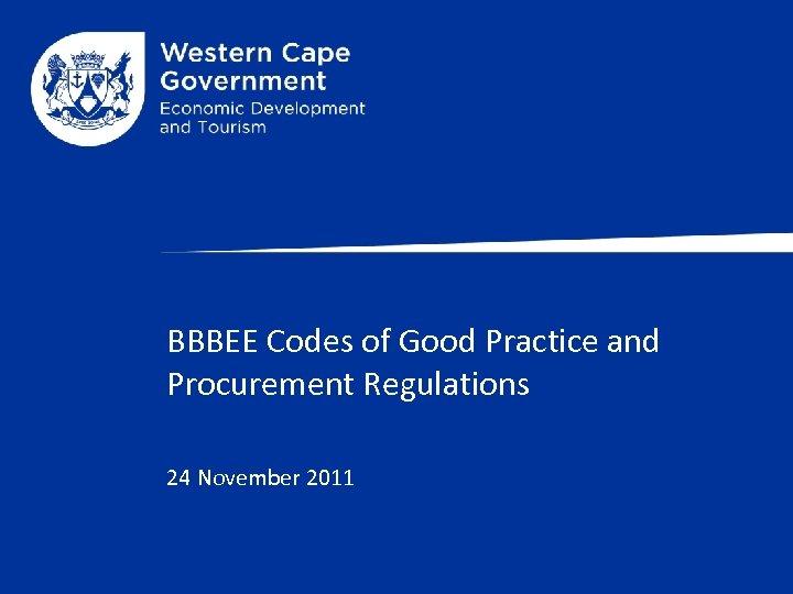 BBBEE Codes of Good Practice and Procurement Regulations 24 November 2011