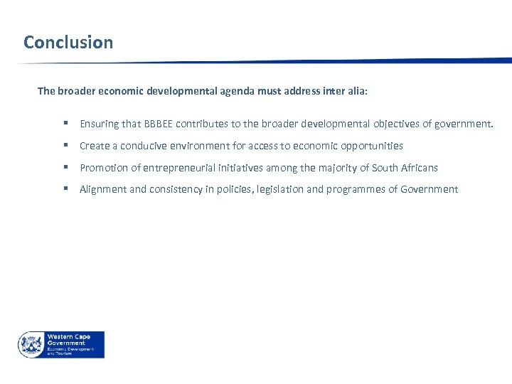 Conclusion The broader economic developmental agenda must address inter alia: § Ensuring that BBBEE