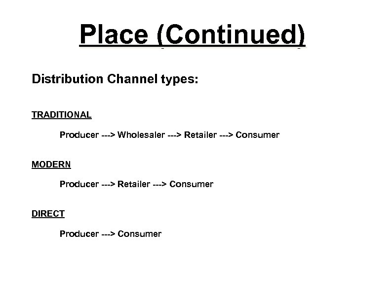 Place (Continued) Distribution Channel types: TRADITIONAL Producer ---> Wholesaler ---> Retailer ---> Consumer MODERN