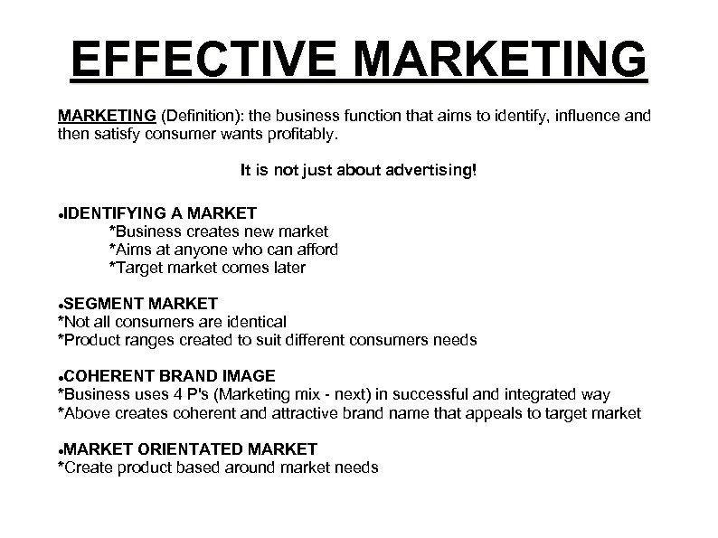 EFFECTIVE MARKETING (Definition): the business function that aims to identify, influence and then satisfy