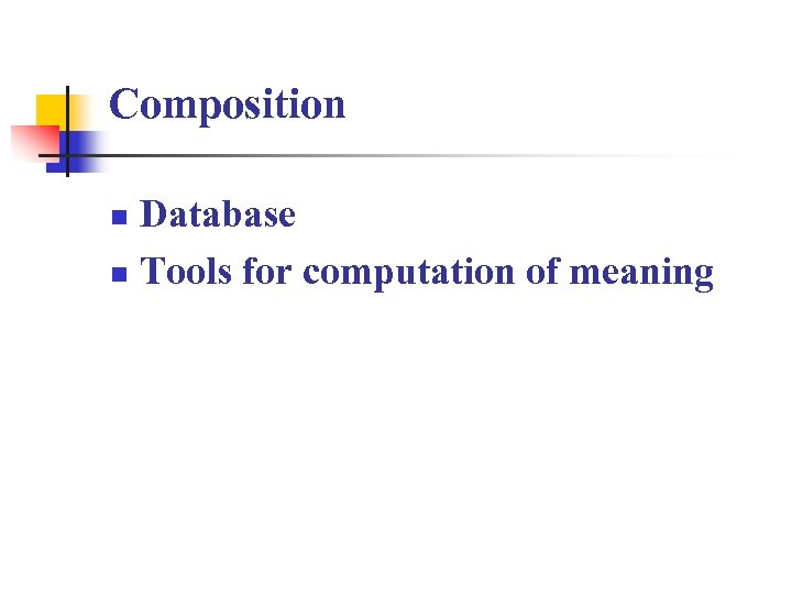 Composition Database n Tools for computation of meaning n