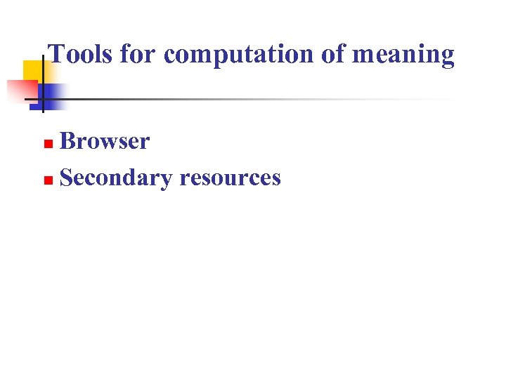 Tools for computation of meaning Browser n Secondary resources n