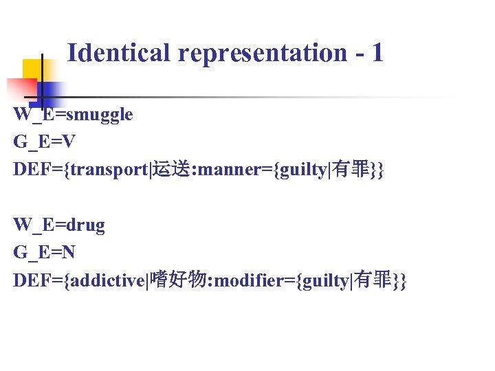 Identical representation - 1 W_E=smuggle G_E=V DEF={transport|运送: manner={guilty|有罪}} W_E=drug G_E=N DEF={addictive|嗜好物: modifier={guilty|有罪}}