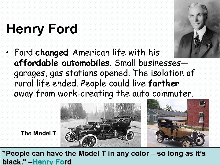 Henry Ford • Ford changed American life with his affordable automobiles. Small businesses— garages,