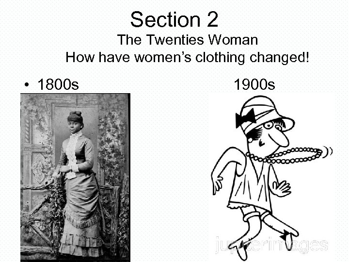 Section 2 The Twenties Woman How have women's clothing changed! • 1800 s 1900