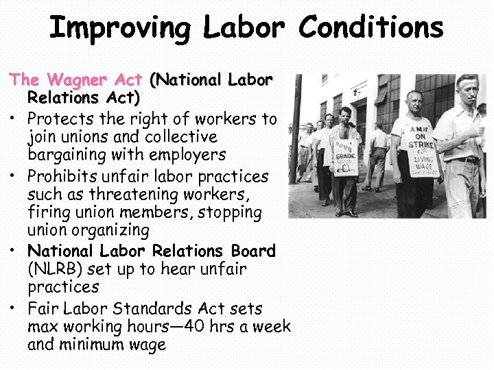 Improving Labor Conditions The Wagner Act (National Labor Relations Act) • Protects the right