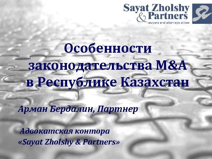 Особенности законодательства M&A в Республике Казахстан Арман Бердалин, Партнер Адвокатская контора «Sayat Zholshy &