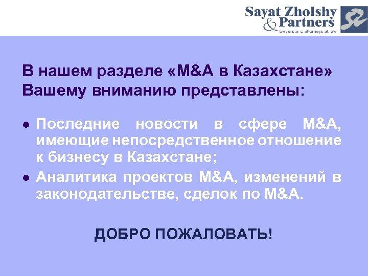 В нашем разделе «M&A в Казахстане» Вашему вниманию представлены: l l Последние новости в
