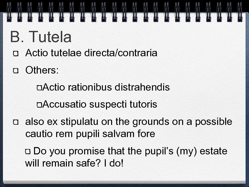 B. Tutela Actio tutelae directa/contraria Others: Actio rationibus distrahendis Accusatio suspecti tutoris also ex