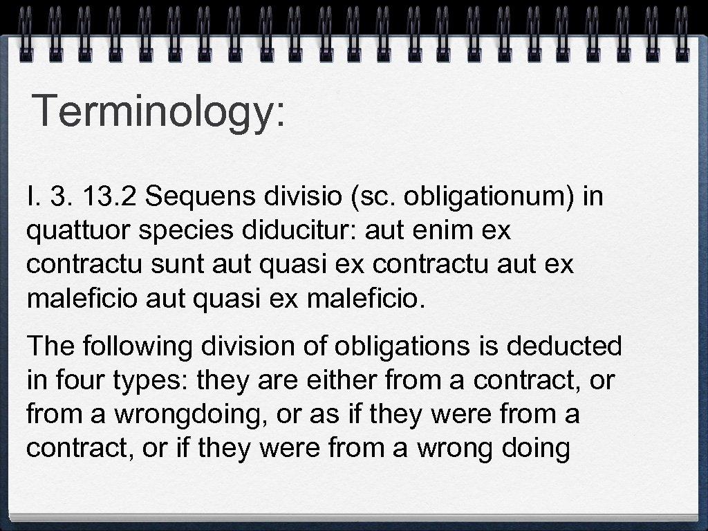 Terminology: I. 3. 13. 2 Sequens divisio (sc. obligationum) in quattuor species diducitur: aut