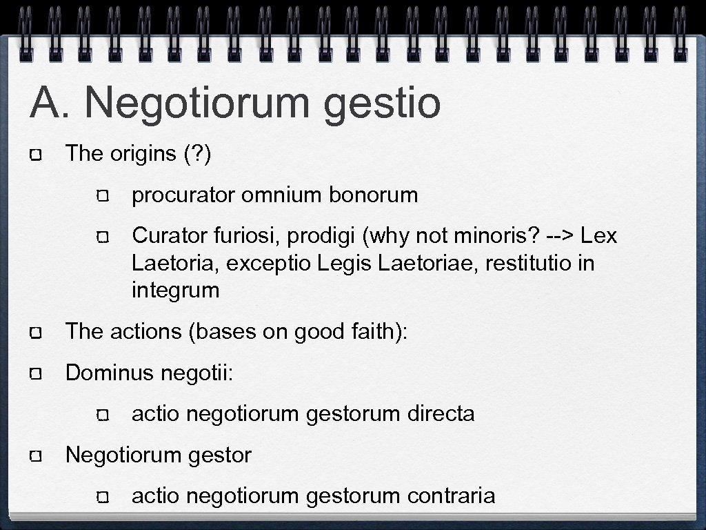 A. Negotiorum gestio The origins (? ) procurator omnium bonorum Curator furiosi, prodigi (why