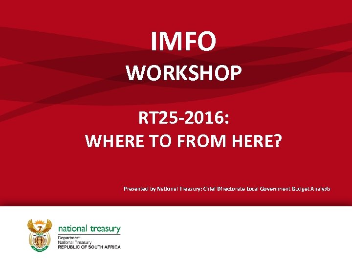 IMFO WORKSHOP RT 25 -2016: WHERE TO FROM HERE? Presented by National Treasury: Chief