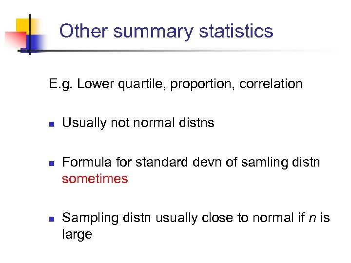 Other summary statistics E. g. Lower quartile, proportion, correlation n Usually not normal distns