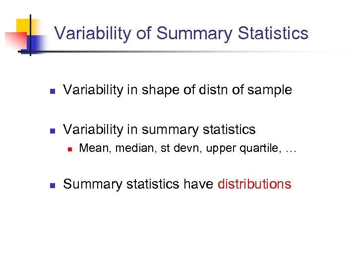 Variability of Summary Statistics n Variability in shape of distn of sample n Variability