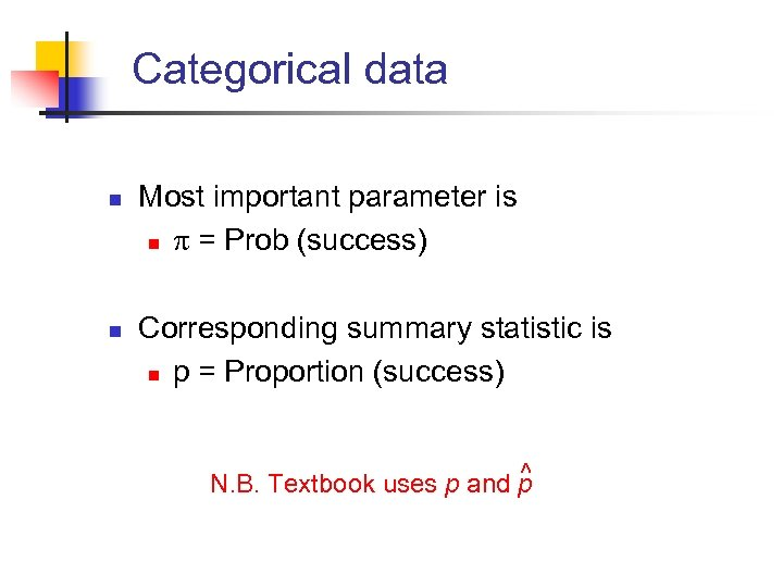 Categorical data n n Most important parameter is n = Prob (success) Corresponding summary