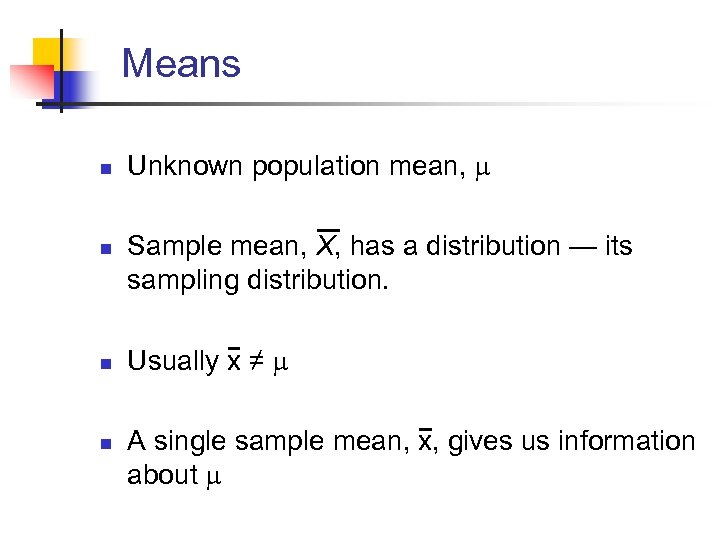 Means n n Unknown population mean, Sample mean, X, has a distribution — its