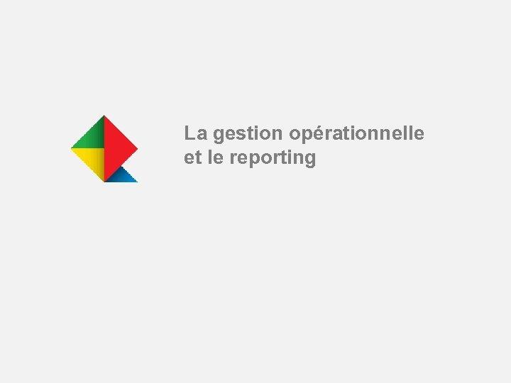 La gestion opérationnelle et le reporting