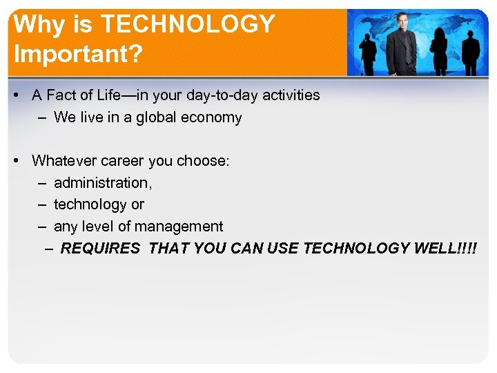 Why is TECHNOLOGY Important? • A Fact of Life—in your day-to-day activities – We