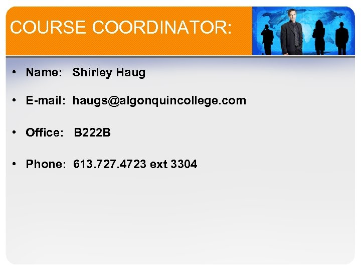 COURSE COORDINATOR: • Name: Shirley Haug • E-mail: haugs@algonquincollege. com • Office: B 222
